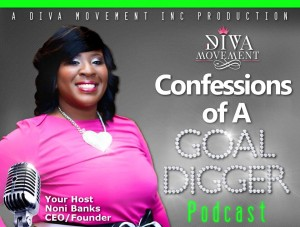 Confessions of a Goal Digger Podcast hosted by Noni Banks President/CEO The Diva Movement Inc